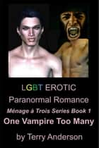 LGBT Erotic Paranormal Romance One Vampire Too Many (Ménage à Trois Series Book 3) ebook by Terry Anderson