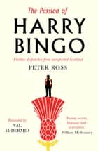 The Passion of Harry Bingo - Further Dispatches from Unreported Scotland ebook by Peter Ross