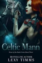 Celtic Mann - Heart of the Battle Series, #3 ebook by Lexy Timms
