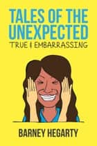 Tales of the Unexpected: True and Embarrassing ebook by Barney Hegarty