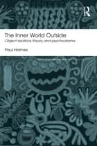 The Inner World Outside - Object Relations Theory and Psychodrama ebook by Paul Holmes
