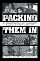 Packing Them In - An Archaeology of Environmental Racism in Chicago, 1865–1954 ebook by Sylvia Hood Washington