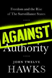 Against Authority - Freedom and the Rise of the Surveillance States ebook by John Twelve Hawks