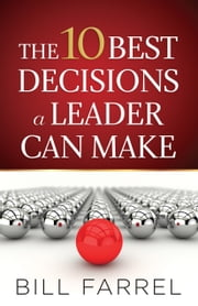 The 10 Best Decisions a Leader Can Make ebook by Bill Farrel