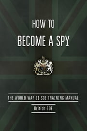 How to Become a Spy - The World War II SOE Training Manual ebook by British Special Operations  Executive