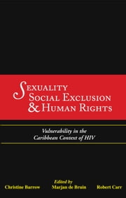 Sexuality, Social Exclusion and Human Rights: Vulnerability in the Caribbean Context of HIV ebook by Christine Barrow (Editor),Marjan de Bruin (Editor),Robert Carr (Editor)
