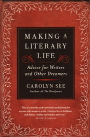 Making a Literary Life - Advice for Writers and Other Dreamers ebook by Carolyn See