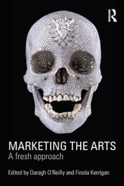Marketing the Arts - A Fresh Approach ebook by Daragh O'Reilly,Finola Kerrigan