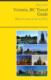Victoria, BC (Canada) Travel Guide - What To See & Do ebook by Maria Hurst