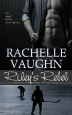 Riley's Rebel (Bad Boys of Hockey Romance Trilogy, Book 1) ebook by Rachelle Vaughn