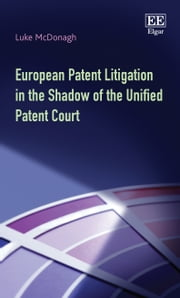 European Patent Litigation in the Shadow of the Unified Patent Court ebook by Luke McDonagh