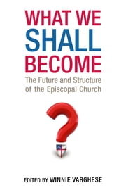 What We Shall Become - The Future and Structure of the Episcopal Church ebook by Kobo.Web.Store.Products.Fields.ContributorFieldViewModel