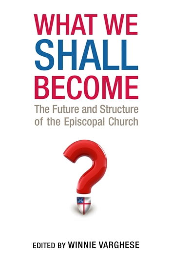 What We Shall Become - The Future and Structure of the Episcopal Church ebook by