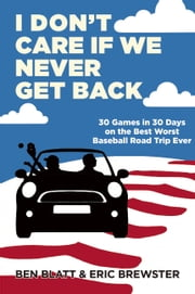 I Don't Care if We Never Get Back - 30 Games in 30 Days on the Best Worst Baseball Road Trip Ever ebook by Ben Blatt,Eric Brewster