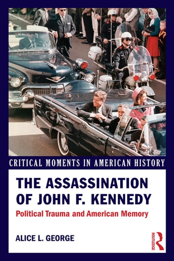 The Assassination of John F. Kennedy - Political Trauma and American Memory ebook by Alice George