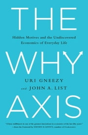The Why Axis - Hidden Motives and the Undiscovered Economics of Everyday Life ebook by Uri Gneezy, John List, Steven D. Levitt