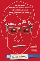 Kasher in the Rye - The True Tale of a White Boy from Oakland Who Became a Drug Addict, Criminal, Mental Patient, and Then Turned 16 ebook by Moshe Kasher