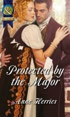 Protected by the Major (Mills & Boon Historical) (Officers and Gentlemen, Book 2) ebook by Anne Herries