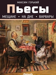 Пьесы (Мещане. На дне. Варвары) ebook by Максим Горький
