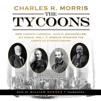The Tycoons - How Andrew Carnegie, John D. Rockefeller, Jay Gould, and J. P. Morgan Invented the American Supereconomy äänikirja by Charles R. Morris