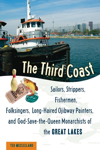 The Third Coast - Sailors, Strippers, Fishermen, Folksingers, Long-Haired Ojibway Painters, and God-Save-the-Queen Monarchists of the Great Lakes ebook by Ted McClelland