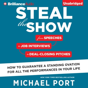 Steal the Show - From Speeches to Job Interviews to Deal-Closing Pitches, How to Guarantee a Standing Ovation for All the Performances in Your Life audiobook by Michael Port