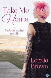 Take Me Home - A Belladonna Ink Story ebook by Lorelie Brown