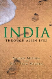 INDIA through Alien eyes ebook by Mohan Mishra; Narottam Mishra