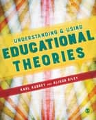 Understanding and Using Educational Theories ebook by Karl Aubrey,Alison Riley