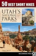 50 Best Short Hikes in Utah's National Parks ebook by Greg Witt