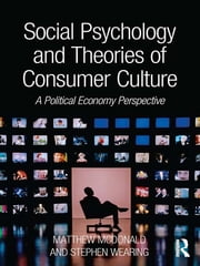 Social Psychology and Theories of Consumer Culture - A Political Economy Perspective ebook by Matthew McDonald,Stephen Wearing