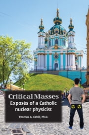 Critical Masses - Exposés of a Catholic nuclear physicist eBook by Thomas A. Cahill