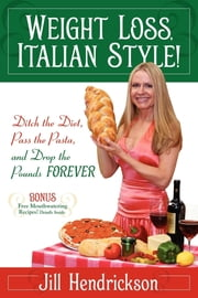 Weight Loss, Italian-Style!: Ditch the Diet, Pass the Pasta, and Drop the Pounds Forever - Ditch the Diet, Pass the Pasta, and Drop the Pounds Forever ebook by Jill Hendrickson