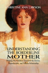 Understanding the Borderline Mother - Helping Her Children Transcend the Intense, Unpredictable, and Volatile Relationship ebook by Christine Ann Lawson