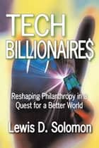 Tech Billionaires - Reshaping Philanthropy in a Quest for a Better World ebook by Lewis D. Solomon