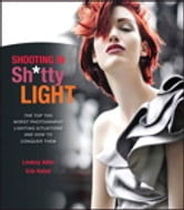 Shooting in Sh*tty Light - The Top Ten Worst Photography Lighting Situations and How to Conquer Them ebook by Lindsay Adler,Erik Valind