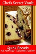 Quick Breads: No Additives, Naturally Healthy ebook by Chefs Secret Vault