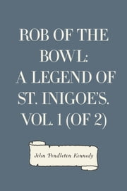 Rob of the Bowl: A Legend of St. Inigoe's. Vol. 1 (of 2) ebook by John Pendleton Kennedy