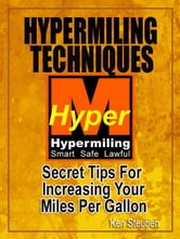 Hypermiling Techniques - Secret Tips For Increasing Your Miles Per Gallon ebook by Ken Steuben