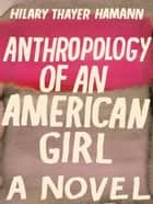 Anthropology Of An American Girl: A Novel ebook by Hilary Thayer Hamann