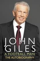 John Giles: A Football Man - My Autobiography - The heart of the game ebook by John Giles