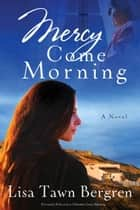 Mercy Come Morning - A Novel ebook by Lisa T. Bergren