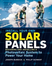 Install Your Own Solar Panels - Designing and Installing a Photovoltaic System to Power Your Home ebook by Philip Schmidt, Joseph Burdick