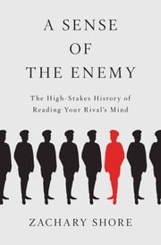 A Sense of the Enemy: The High Stakes History of Reading Your Rivals Mind ebook by Zachary Shore
