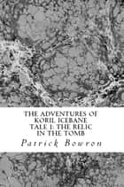 The Adventures of Koril Icebane Tale 1: the Relic in the Tomb ebook by Patrick Bowron