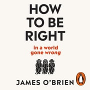 How To Be Right - … in a world gone wrong audiobook by James O'Brien