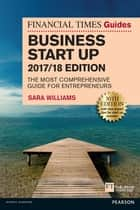 The Financial Times Guide to Business Start Up 2017/18 - The Most Comprehensive Guide for Entrepreneurs ebook by Sara Williams