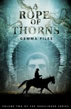 A Rope of Thorns - Volume Two of the Hexslinger Series ebook by Gemma Files