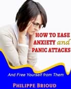 How to Ease Anxiety and Panic Attacks and Free Yourself from them ebook by Philippe Brioud