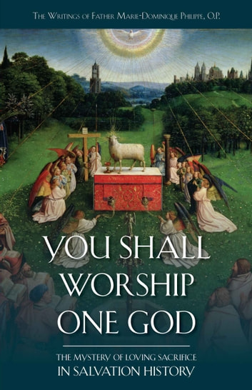 You Shall Worship One God - The Mystery of Loving Sacrifice in Salvation History ebook by Rev. Fr. Marie Dominique Philippe O.P.